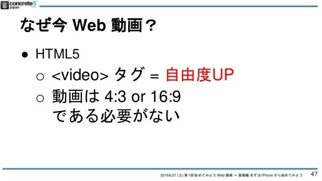 2015.6.27 (土) 第1回 始めてみよう Web 動画 〜 基礎編 まずは iPhone から始めてみよう なぜ今 Web 動画? 47 ● HTML5 o <video> タグ = 自由度UP o 動画は 4:3 or 16:9 であ...