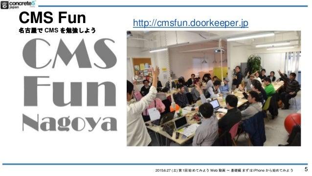 2015.6.27 (土) 第1回 始めてみよう Web 動画 〜 基礎編 まずは iPhone から始めてみよう CMS Fun 名古屋で CMS を勉強しよう 5 http://cmsfun.doorkeeper.jp