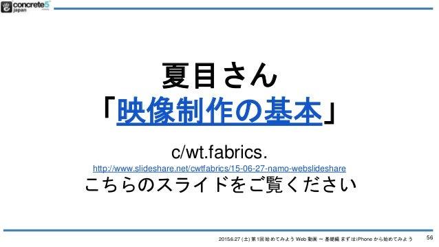 2015.6.27 (土) 第1回 始めてみよう Web 動画 〜 基礎編 まずは iPhone から始めてみよう 夏目さん 「映像制作の基本」 c/wt.fabrics. http://www.slideshare.net/cwtfabric...