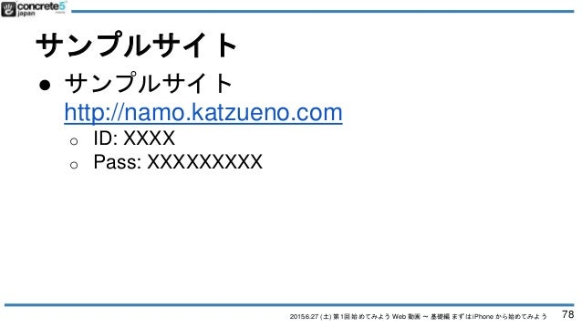 2015.6.27 (土) 第1回 始めてみよう Web 動画 〜 基礎編 まずは iPhone から始めてみよう サンプルサイト ● サンプルサイト http://namo.katzueno.com o ID: XXXX o Pass: XX...