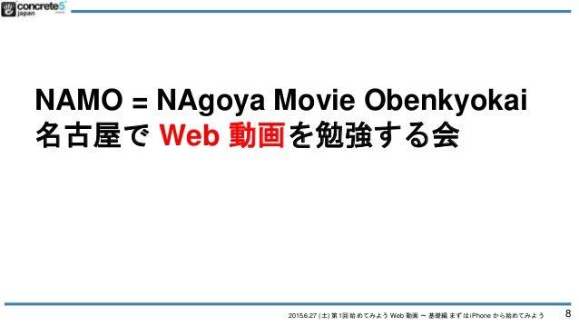 2015.6.27 (土) 第1回 始めてみよう Web 動画 〜 基礎編 まずは iPhone から始めてみよう NAMO = NAgoya Movie Obenkyokai 名古屋で Web 動画を勉強する会 8
