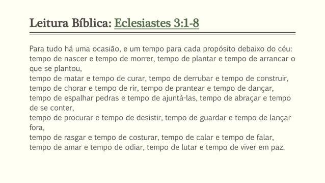 Leitura Bíblica: Eclesiastes 3:1-8 Para tudo há uma ocasião, e um tempo para cada propósito debaixo do céu: tempo de nasce...
