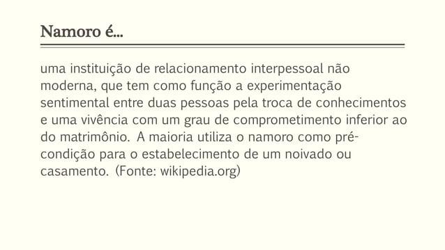 Namoro é... uma instituição de relacionamento interpessoal não moderna, que tem como função a experimentação sentimental e...