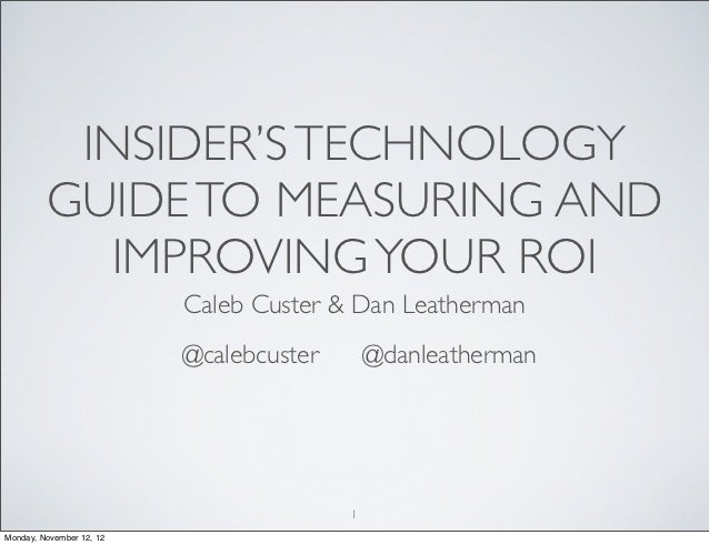 INSIDER'S TECHNOLOGY         GUIDE TO MEASURING AND           IMPROVING YOUR ROI                          Caleb Custer & D...