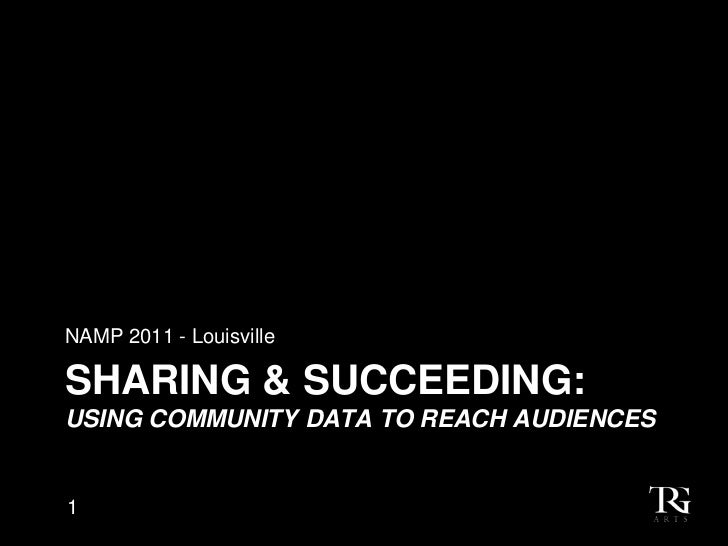 NAMP 2011 - LouisvilleSHARING & SUCCEEDING:USING COMMUNITY DATA TO REACH AUDIENCES1