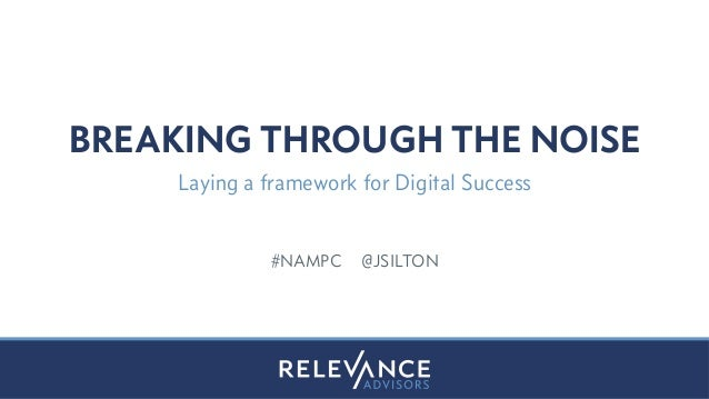 BREAKING THROUGH THE NOISE  Laying a framework for Digital Success  #NAMPC @JSILTON