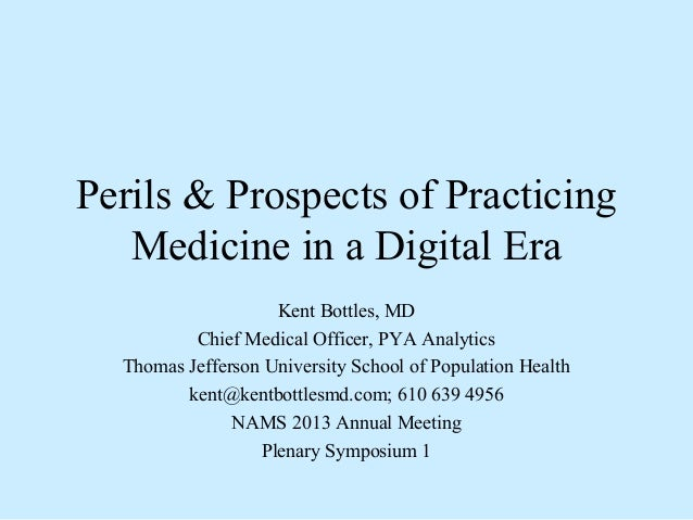 Perils & Prospects of Practicing Medicine in a Digital Era Kent Bottles, MD Chief Medical Officer, PYA Analytics Thomas Je...