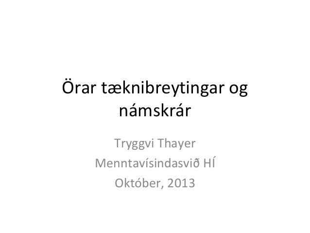 Örar tæknibreytingar og námskrár Tryggvi Thayer Menntavísindasvið HÍ Október, 2013