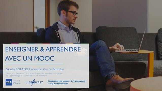 ENSEIGNER & APPRENDRE AVEC UN MOOC Nicolas ROLAND, Université libre de Bruxelles Namur, «La formation 2.0: quel est l'im...
