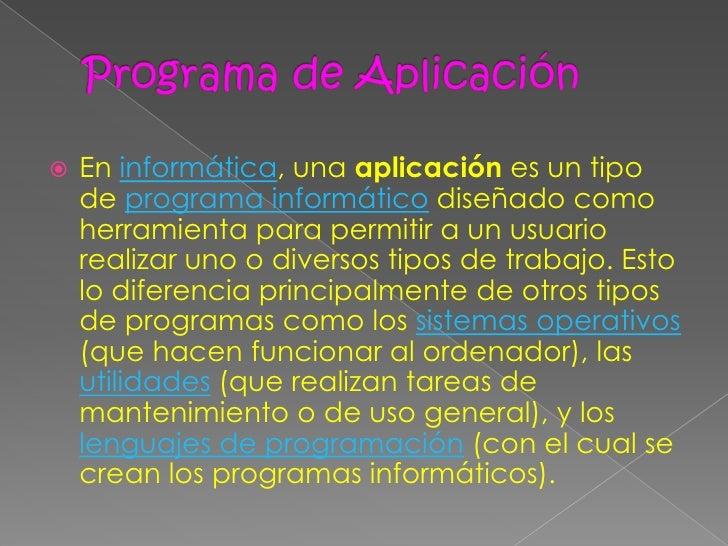    En informática, una aplicación es un tipo    de programa informático diseñado como    herramienta para permitir a un u...