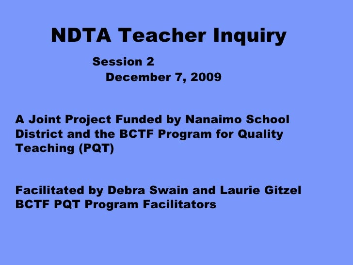NDTA Teacher Inquiry        Session 2   December 7, 2009 A Joint Project Funded by Nanaimo School District and the BCTF Pr...
