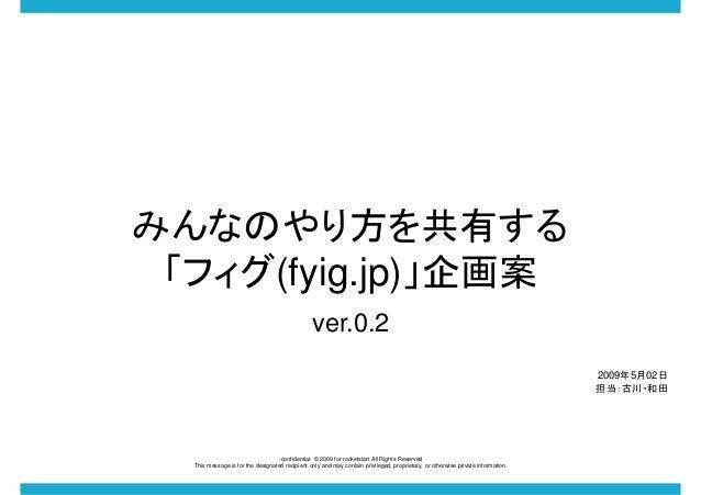 みんなのやり方を共有する 「フィグ(fyig.jp)」企画案 ver.0.2 2009年5月02日 担当:古川・和田  -confidential- © 2009 for rocketstart All Rights Reserved This...