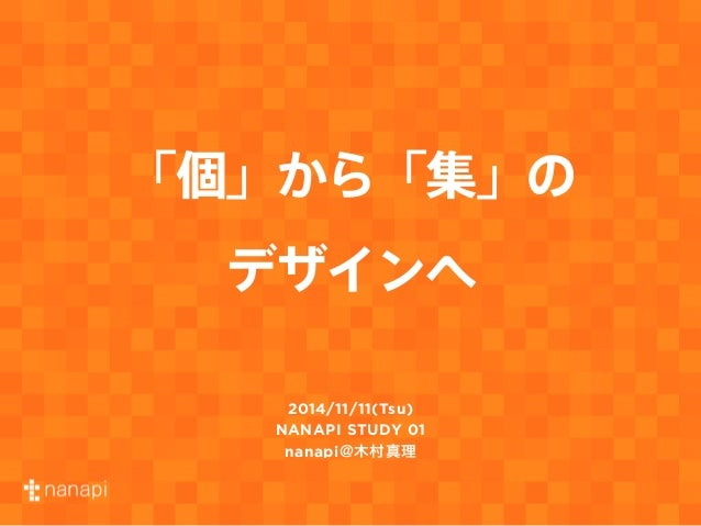 「個」から「集」の  デザインへ  2014/11/11(Tsu)  NANAPI STUDY 01  nanapi@木村真理