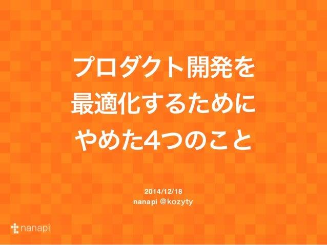 プロダクト開発を 最適化するために やめた4つのこと 2014/12/18 nanapi @kozyty