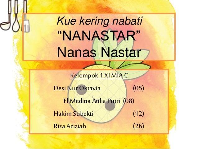 "Kue kering nabati ""NANASTAR"" Nanas Nastar Kelompok 1 XI MIA C Desi Nur Oktavia (05) El Medina Aulia Putri (08) HakimSubekt..."