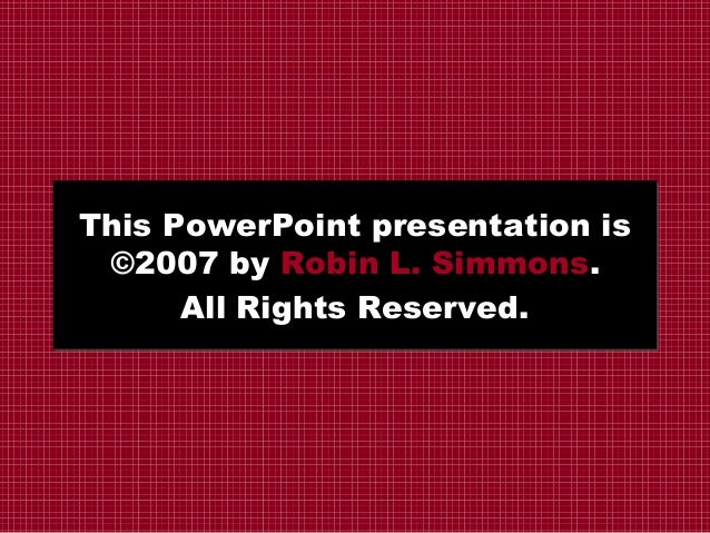 This PowerPoint presentation is ©2007 by Robin L. Simmons. All Rights Reserved.