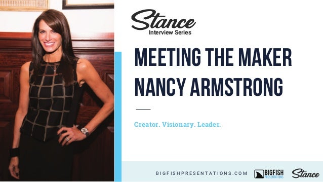 Creator. Visionary. Leader. B I G F I S H P R E S E N T A T I O N S . C O M Interview Series Meeting the Maker Nancy Armst...