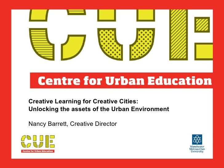 Creative Learning for Creative Cities:  Unlocking the assets of the Urban Environment  Nancy Barrett, Creative Director