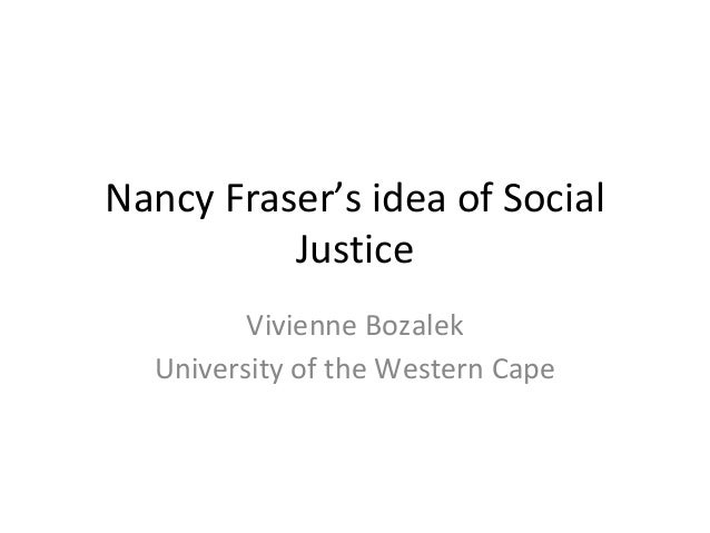 Nancy Fraser's idea of Social  Justice  Vivienne Bozalek  University of the Western Cape