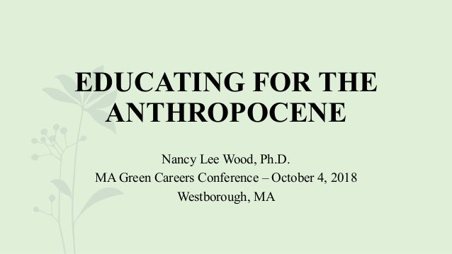 EDUCATING FOR THE ANTHROPOCENE Nancy Lee Wood, Ph.D. MA Green Careers Conference – October 4, 2018 Westborough, MA