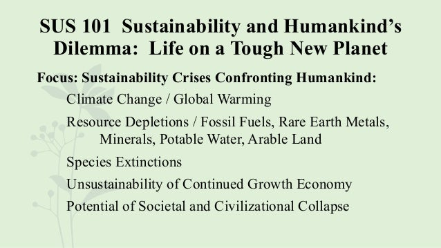 SUS 101 Sustainability and Humankind's Dilemma: Life on a Tough New Planet Focus: Sustainability Crises Confronting Humank...