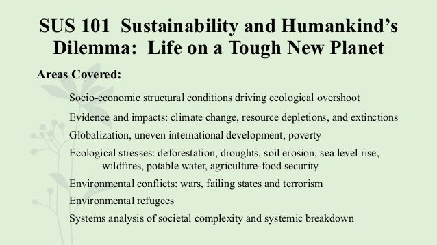 SUS 101 Sustainability and Humankind's Dilemma: Life on a Tough New Planet Areas Covered: Socio-economic structural condit...