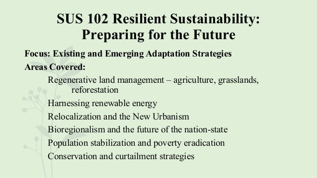 SUS 102 Resilient Sustainability: Preparing for the Future Focus: Existing and Emerging Adaptation Strategies Areas Covere...