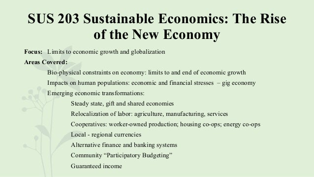 SUS 203 Sustainable Economics: The Rise of the New Economy Focus: Limits to economic growth and globalization Areas Covere...