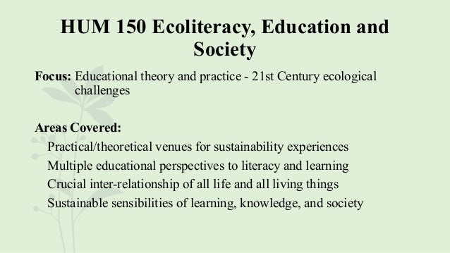 HUM 150 Ecoliteracy, Education and Society Focus: Educational theory and practice - 21st Century ecological challenges Are...
