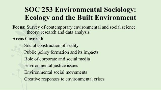 SOC 253 Environmental Sociology: Ecology and the Built Environment Focus: Survey of contemporary environmental and social ...