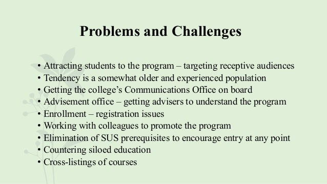 Problems and Challenges • Attracting students to the program – targeting receptive audiences • Tendency is a somewhat olde...
