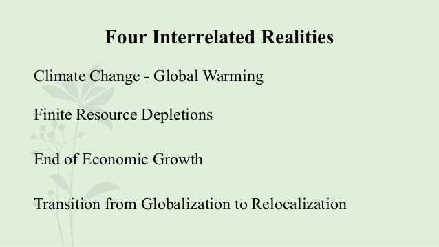 Four Interrelated Realities Climate Change - Global Warming Finite Resource Depletions End of Economic Growth Transition f...