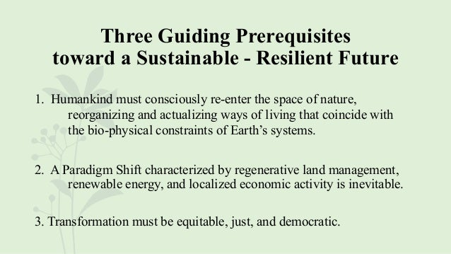 Three Guiding Prerequisites toward a Sustainable - Resilient Future 1. Humankind must consciously re-enter the space of na...