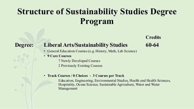 Structure of Sustainability Studies Degree Program Credits Degree: Liberal Arts/Sustainability Studies 60-64 • General Edu...