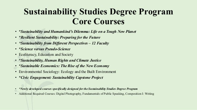 Sustainability Studies Degree Program Core Courses • *Sustainability and Humankind's Dilemma: Life on a Tough New Planet •...