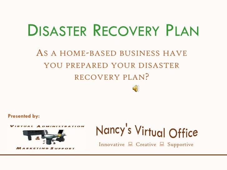 DISASTER RECOVERY PLAN            AS A HOME-BASED BUSINESS HAVE                 YOU PREPARED YOUR DISASTER                ...