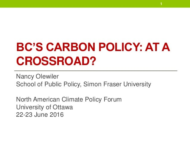 BC'S CARBON POLICY: AT A CROSSROAD? Nancy Olewiler School of Public Policy, Simon Fraser University North American Climate...