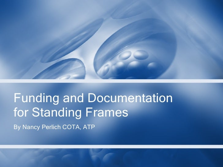 Funding and Documentation for Standing Frames By Nancy Perlich COTA, ATP