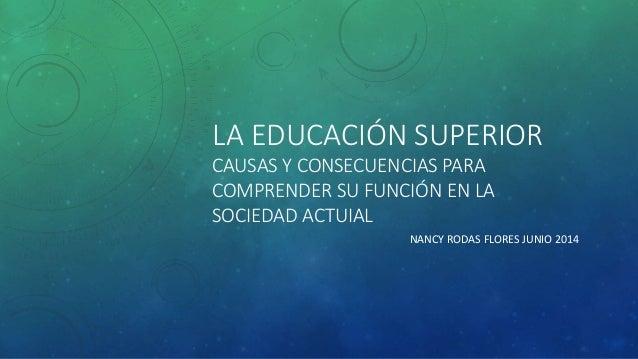 LA EDUCACIÓN SUPERIOR CAUSAS Y CONSECUENCIAS PARA COMPRENDER SU FUNCIÓN EN LA SOCIEDAD ACTUIAL NANCY RODAS FLORES JUNIO 20...