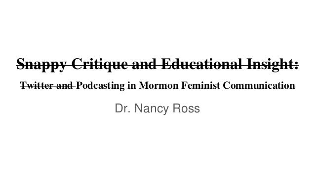 Snappy Critique and Educational Insight: Twitter and Podcasting in Mormon Feminist Communication Dr. Nancy Ross