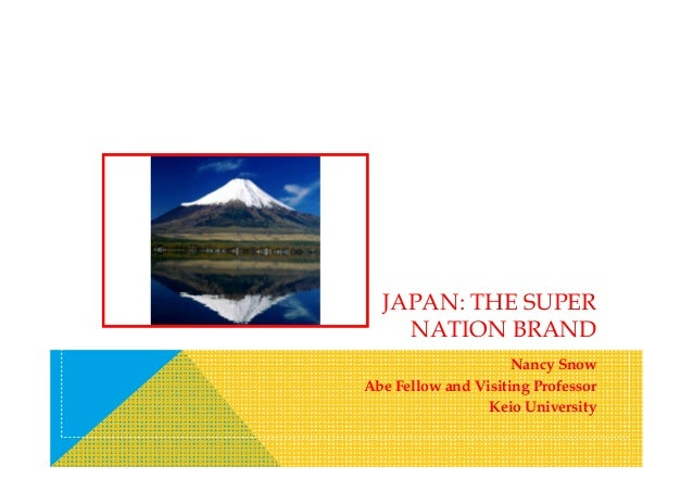 JAPAN: THE SUPER NATION BRAND Nancy Snow Abe Fellow and Visiting Professor Keio University