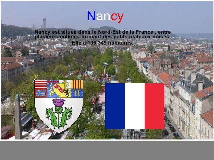 N an cy Nancy est située dans le Nord-Est de laFrance , entre plusieurs collines formant des petits plateaux boisés. Elle...