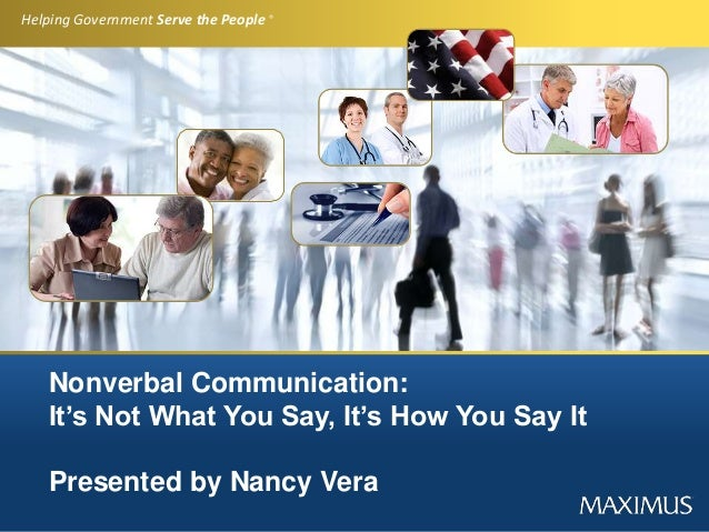 Helping Government Serve the People ® Nonverbal Communication: It's Not What You Say, It's How You Say It Presented by Nan...