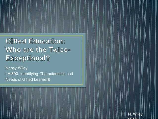 Nancy Wiley LAI800: Identifying Characteristics and Needs of Gifted Learners  N. Wiley