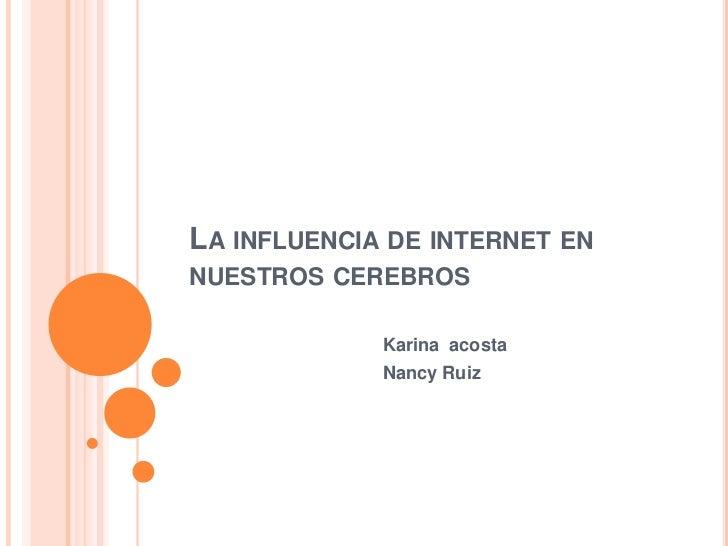 LA INFLUENCIA DE INTERNET ENNUESTROS CEREBROS             Karina acosta             Nancy Ruiz