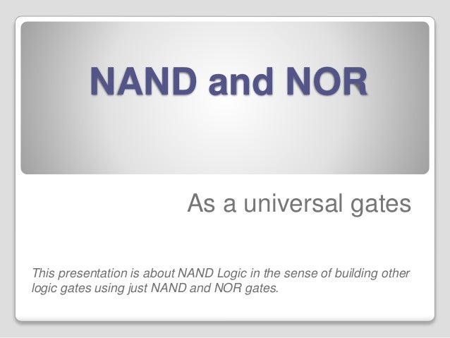 NAND and NOR  As a universal gates  This presentation is about NAND Logic in the sense of building other  logic gates usin...