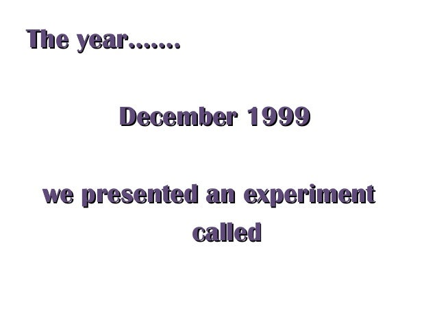 The year…….The year……. December 1999December 1999 we presented an experimentwe presented an experiment calledcalled
