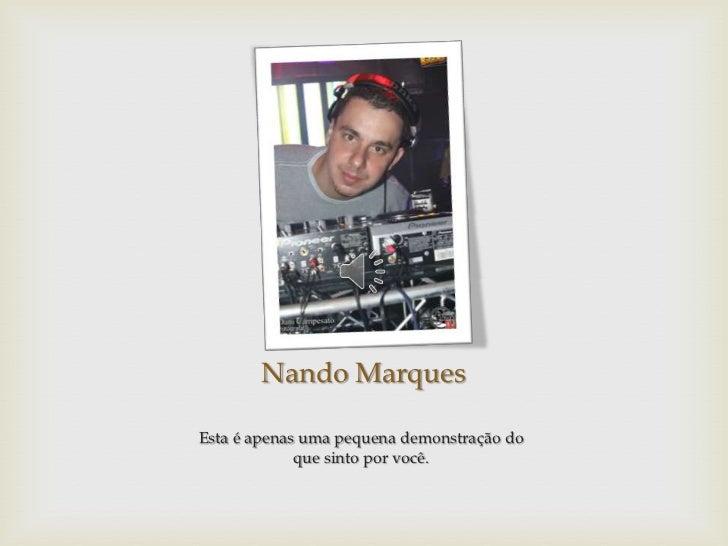 Nando MarquesEsta é apenas uma pequena demonstração do             que sinto por você.