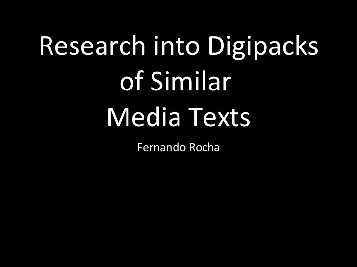 Research into Digipacks of Similar   Media   Texts <ul><li>Fernando Rocha </li></ul>