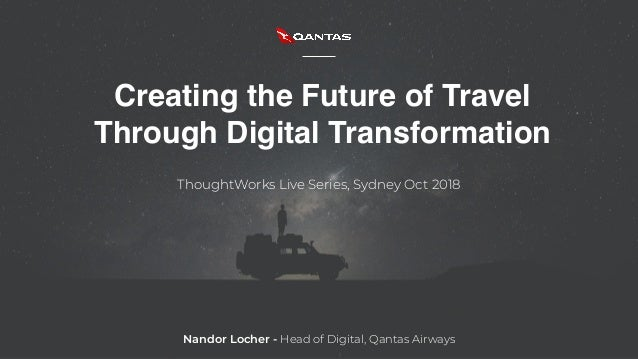 Creating the Future of Travel Through Digital Transformation ThoughtWorks Live Series, Sydney Oct 2018 Nandor Locher - Hea...